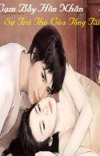 Cạm bẫy hôn nhân - Sự trả thù của tổng tài by lugiaxuan