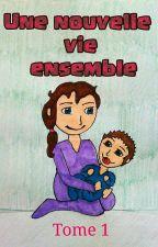 Une nouvelle vie ensemble (Tome 1) by MlleCurly
