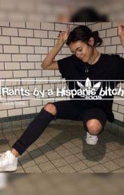 Rants by a Hispanic bitch by trenzlife