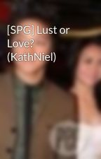 [SPG] Lust or Love? (KathNiel) by michelleisthename