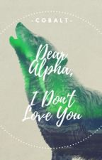 Dear Alpha, I Don't Love You || #Wattys2016 by -Cobalt-