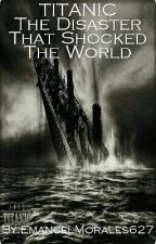 Titanic The Disaster That Shocked The World by EmanuelMorales627