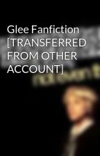 Glee Fanfiction [TRANSFERRED FROM OTHER ACCOUNT] by yours_proudly_so