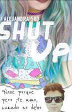 Shut Up* by alejandra1583