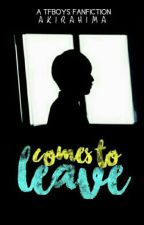 Comes To Leave (TFBOYS FANFIC) by akirahima