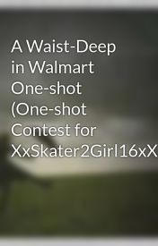 A Waist-Deep in Walmart One-shot (One-shot Contest for XxSkater2Girl16xX) by dancingintherainx