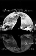Sisters Of The Moon (Book 2) by _the_shadow_demon