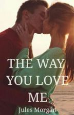 THE WAY YOU LOVE ME - #Wattys2016 by JulianneMorgan