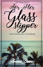 For Her Glass Slipper (Book 1 FHK Trilogy) (Kissed Islands Series #1) by ArissaDasa