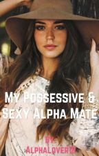 My Possessive and Sexy Alpha Mate (Completed) by AlphaLover18