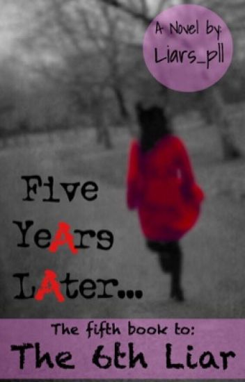 Pretty Little Liars// The Sixth Liar: Five YeArs LAter...
