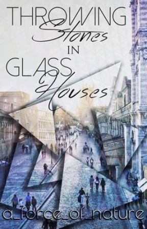 Throwing Stones in Glass Houses (Weekly Updates Until Complete) by a_force_of_nature