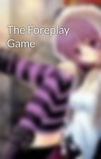 The Foreplay Game by iamcliffhanger