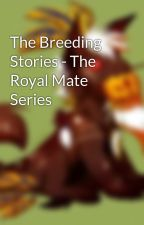 The Breeding Stories - The Royal Mate Series by DeathAwaitsYou