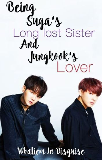 Being Suga's Long Lost Sister And Jungkook's Lover [BTS FanFiction]
