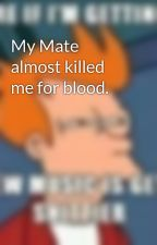 My Mate almost killed me for blood. by brendakellis18