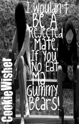 I wouldn't be a rejected mate, if you no eat ma gummy bears!!