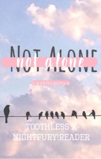 Not Alone (HTTYD Toothless x Night Fury!Reader)