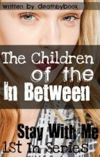 The Children of the In Between: Stay With Me (#1 in the Series) by Death_by_Book
