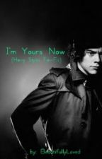 I'm Yours Now (Harry Styles Fan-Fic) by BeautifullyLoved