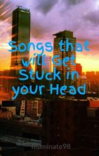 Songs that will Get Stuck in your Head by Illuminate98