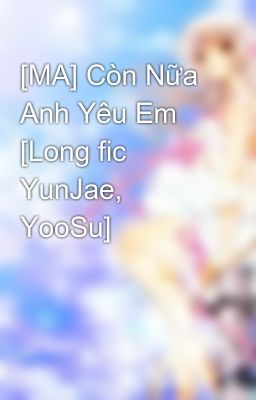 [MA] Còn Nữa Anh Yêu Em [Long fic YunJae, YooSu]