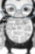 If I fell in love with a Bad Boy would my Mommy still Love Me? by jessicaismadeofglass