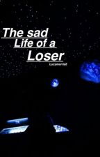 The Sad Life Of A Loser by LucyMorris6