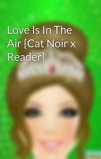 Love Is In The Air {Cat Noir x Reader} by veegirl123