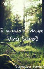 E Quando O Príncipe Vira Sapo?! by BrbaraFarias286