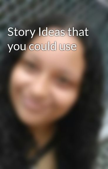 Story Ideas that you could use by lilmaria