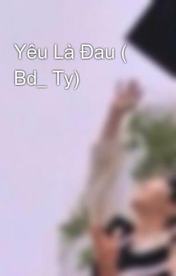 Yêu Là Đau ( Bd_ Ty)