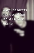 Angelica meets the love of her life..A Demon Hunter by AngelicaJoyHumphreys