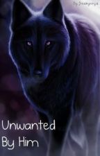 Unwanted By Him (On Hold, sorry!!) by FreakyNinja23