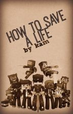 How To Save A Life {A Team Crafted Fan Fiction} by Musical_Kam