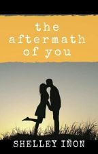 The Aftermath Of You by shelleyinon
