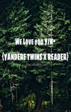 We Love You {Y/N}~ yandere Twins x Reader by BlackBulletChan
