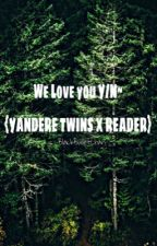 We Love You {Y/N}~ yandere Twins x Reader by BlackBulletChan