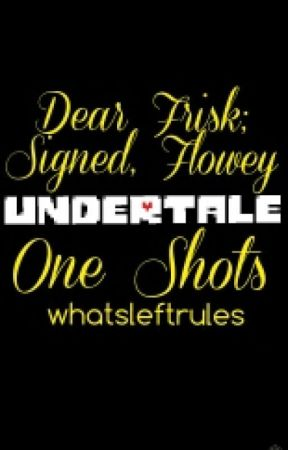 Dear Frisk; Signed, Flowey (Undertale OneShots) by whatsleftrules