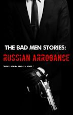 The Bad Men Stories: Russian Arrogance [Book #1] by LittleRebelxo