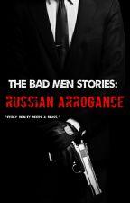 The Bad Men Stories: Russian Arrogance [Book #1] by LittleRebelxo