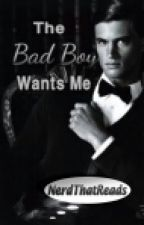 The Bad Boy Wants Me (ON HOLD) by NerdThatReads