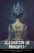 Casada con ¡¿Un Príncipe?! by CallousedWallaby112