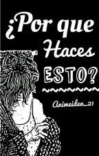 ¿Por Que Haces Esto?  by Annimeiden21