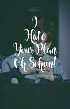 I Hate Your Plan, Oh Sehun! by zafadha