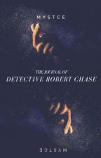 The Journal of Detective Robert Chase (Wattys2016) by Mystce