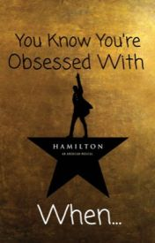 You Know You're Hamilton Obsessed When... by ILoveWubs