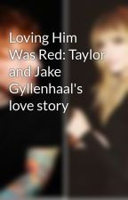 Loving Him Was Red: Taylor and Jake Gyllenhaal's love story by TaySwiftEyes13