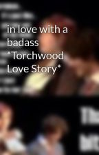 in love with a badass *Torchwood Love Story* by BadassChick_Jemma