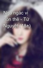 Ngơ ngác vị hôn thê - Tứ Nguyệt (18+) by bichan